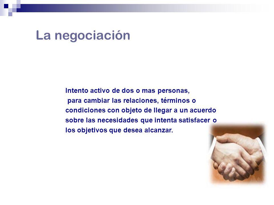 La negociación Intento activo de dos o mas personas, para cambiar las relaciones, términos o condiciones con objeto de llegar a un acuerdo sobre las n