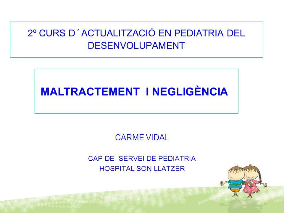 2º CURS D´ACTUALITZACIÓ EN PEDIATRIA DEL DESENVOLUPAMENT CARME VIDAL CAP DE SERVEI DE PEDIATRIA HOSPITAL SON LLATZER MALTRACTEMENT I NEGLIGÈNCIA