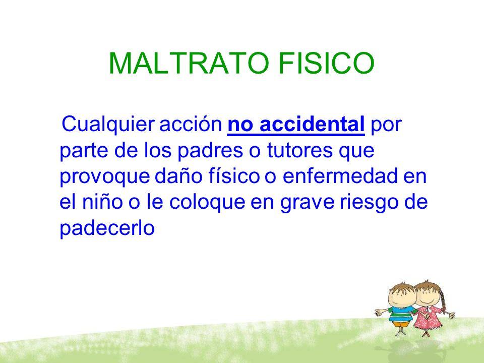 MALTRATO FISICO Cualquier acción no accidental por parte de los padres o tutores que provoque daño físico o enfermedad en el niño o le coloque en grav
