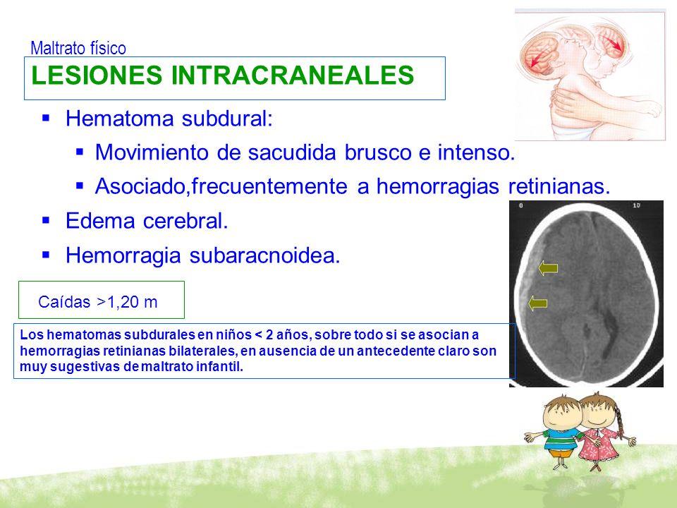 Maltrato físico LESIONES INTRACRANEALES Hematoma subdural: Movimiento de sacudida brusco e intenso. Asociado,frecuentemente a hemorragias retinianas.