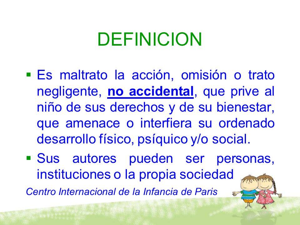 DEFINICION Es maltrato la acción, omisión o trato negligente, no accidental, que prive al niño de sus derechos y de su bienestar, que amenace o interf
