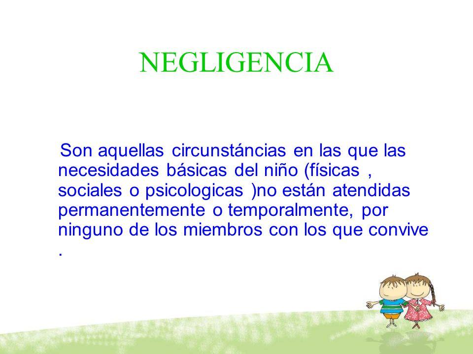NEGLIGENCIA Son aquellas circunstáncias en las que las necesidades básicas del niño (físicas, sociales o psicologicas )no están atendidas permanenteme