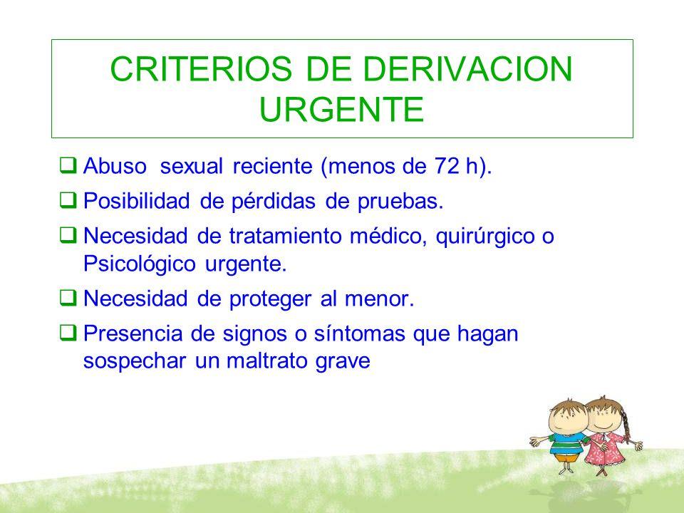 CRITERIOS DE DERIVACION URGENTE Abuso sexual reciente (menos de 72 h). Posibilidad de pérdidas de pruebas. Necesidad de tratamiento médico, quirúrgico