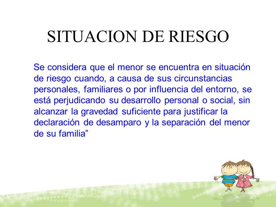 SITUACION DE RIESGO Se considera que el menor se encuentra en situación de riesgo cuando, a causa de sus circunstancias personales, familiares o por i