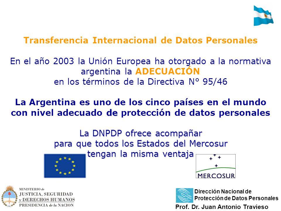 de La DNPDP ofrece acompañar para que todos los Estados del Mercosur tengan la misma ventaja Transferencia Internacional de Datos Personales En el año 2003 la Unión Europea ha otorgado a la normativa argentina la ADECUACIÓN en los términos de la Directiva N° 95/46 La Argentina es uno de los cinco países en el mundo con nivel adecuado de protección de datos personales La DNPDP ofrece acompañar para que todos los Estados del Mercosur tengan la misma ventaja Prof.
