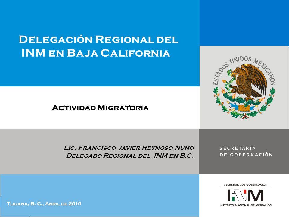 Lic. Francisco Javier Reynoso Nuño Delegado Regional del INM en B.C. Delegación Regional del INM en Baja California Tijuana, B. C., Abril de 2010 Acti