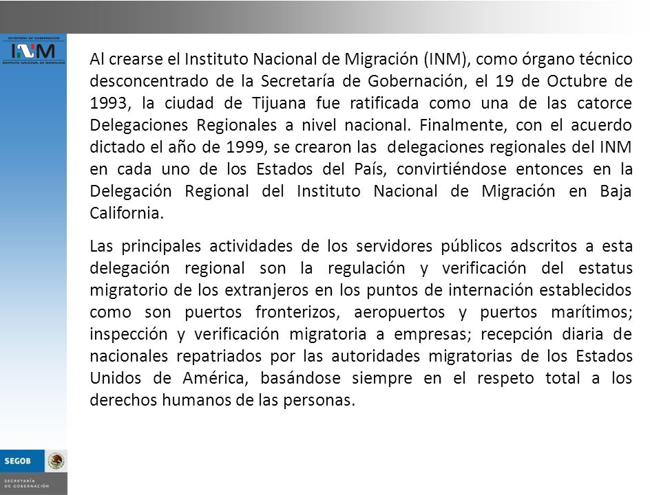 Al crearse el Instituto Nacional de Migración (INM), como órgano técnico desconcentrado de la Secretaría de Gobernación, el 19 de Octubre de 1993, la