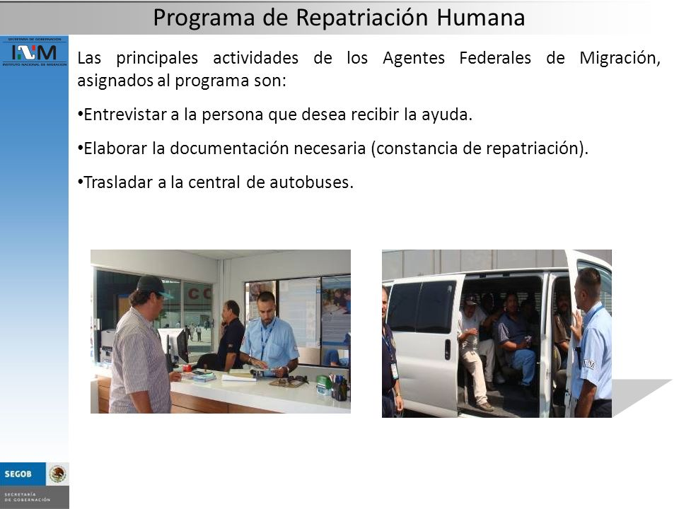 Las principales actividades de los Agentes Federales de Migración, asignados al programa son: Entrevistar a la persona que desea recibir la ayuda. Ela