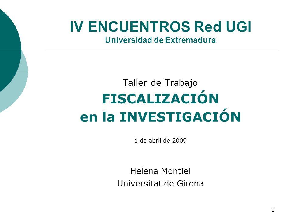 1 IV ENCUENTROS Red UGI Universidad de Extremadura Taller de Trabajo FISCALIZACIÓN en la INVESTIGACIÓN 1 de abril de 2009 Helena Montiel Universitat de Girona