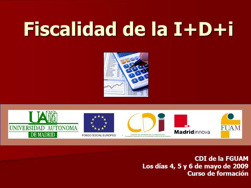 Fiscalidad de la I+D+i CDI de la FGUAM Los días 4, 5 y 6 de mayo de 2009 Curso de formación