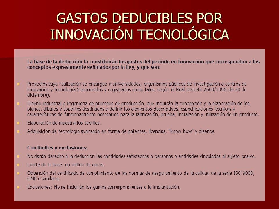 GASTOS DEDUCIBLES POR INNOVACIÓN TECNOLÓGICA La base de la deducción la constituirán los gastos del período en Innovación que correspondan a los conce