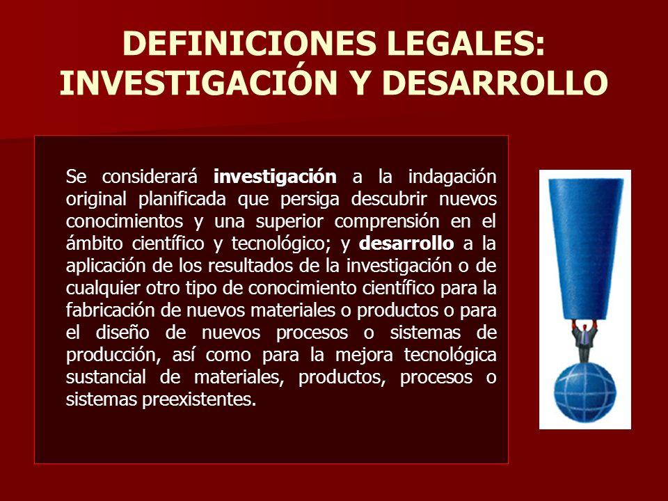 DEFINICIONES LEGALES: INVESTIGACIÓN Y DESARROLLO Se considerará investigación a la indagación original planificada que persiga descubrir nuevos conoci