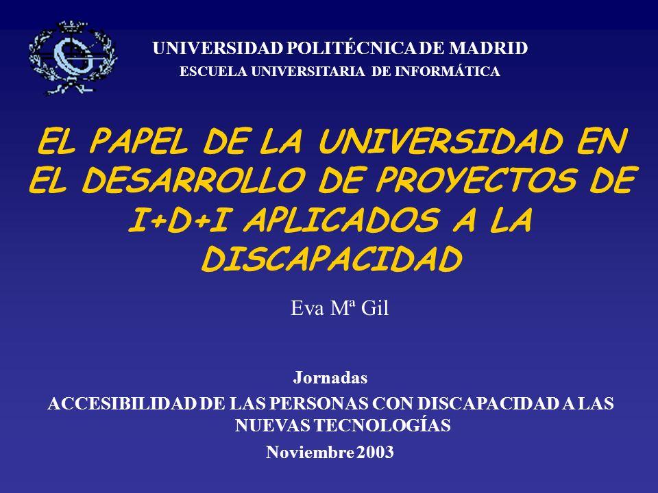 EL PAPEL DE LA UNIVERSIDAD EN EL DESARROLLO DE PROYECTOS DE I+D+I APLICADOS A LA DISCAPACIDAD UNIVERSIDAD POLITÉCNICA DE MADRID ESCUELA UNIVERSITARIA DE INFORMÁTICA Jornadas ACCESIBILIDAD DE LAS PERSONAS CON DISCAPACIDAD A LAS NUEVAS TECNOLOGÍAS Noviembre 2003 Eva Mª Gil