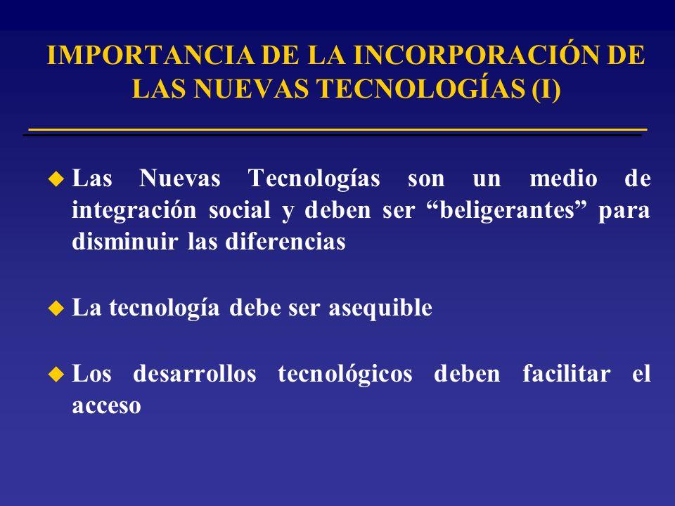 u Las Nuevas Tecnologías son un medio de integración social y deben ser beligerantes para disminuir las diferencias u La tecnología debe ser asequible u Los desarrollos tecnológicos deben facilitar el acceso IMPORTANCIA DE LA INCORPORACIÓN DE LAS NUEVAS TECNOLOGÍAS (I)