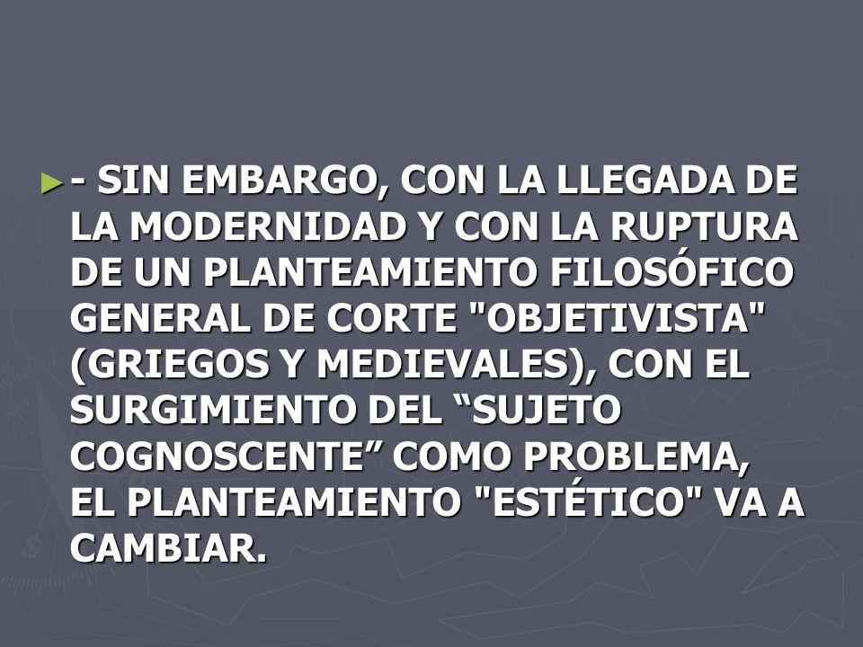 - SIN EMBARGO, CON LA LLEGADA DE LA MODERNIDAD Y CON LA RUPTURA DE UN PLANTEAMIENTO FILOSÓFICO GENERAL DE CORTE OBJETIVISTA (GRIEGOS Y MEDIEVALES), CON EL SURGIMIENTO DEL SUJETO COGNOSCENTE COMO PROBLEMA, EL PLANTEAMIENTO ESTÉTICO VA A CAMBIAR.