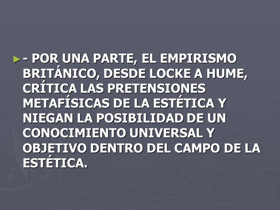 - POR UNA PARTE, EL EMPIRISMO BRITÁNICO, DESDE LOCKE A HUME, CRÍTICA LAS PRETENSIONES METAFÍSICAS DE LA ESTÉTICA Y NIEGAN LA POSIBILIDAD DE UN CONOCIM