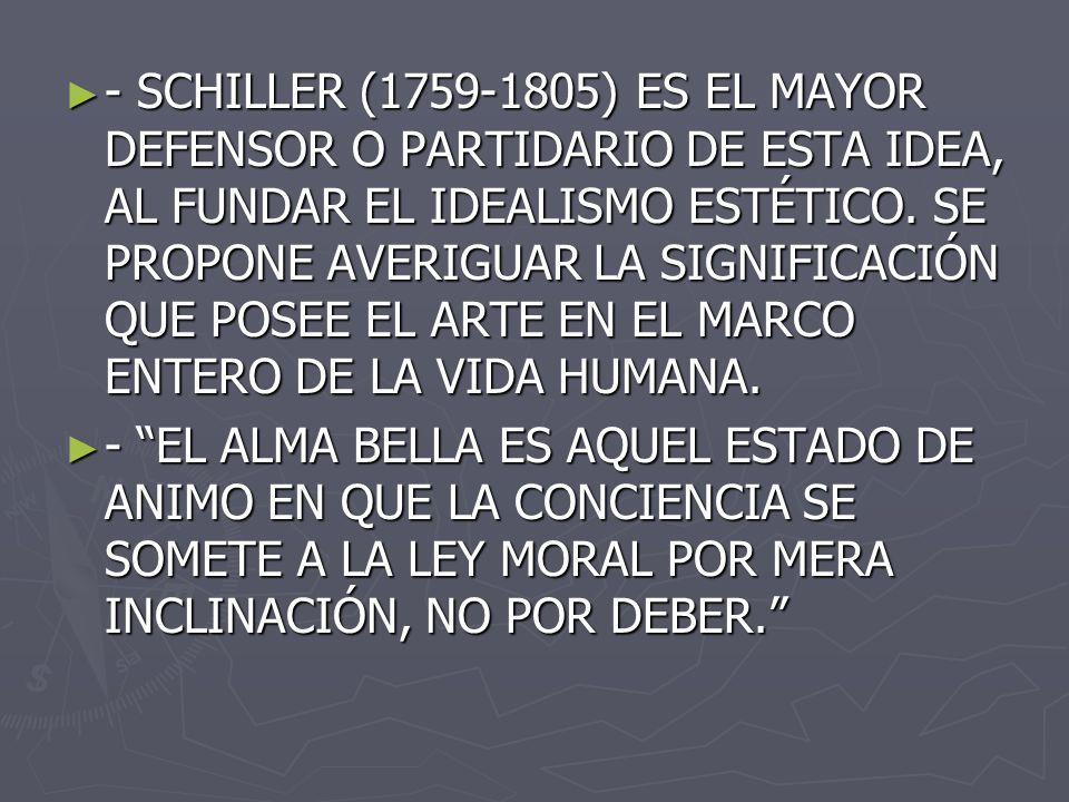 - SCHILLER (1759-1805) ES EL MAYOR DEFENSOR O PARTIDARIO DE ESTA IDEA, AL FUNDAR EL IDEALISMO ESTÉTICO. SE PROPONE AVERIGUAR LA SIGNIFICACIÓN QUE POSE