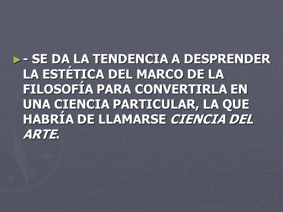 - SE DA LA TENDENCIA A DESPRENDER LA ESTÉTICA DEL MARCO DE LA FILOSOFÍA PARA CONVERTIRLA EN UNA CIENCIA PARTICULAR, LA QUE HABRÍA DE LLAMARSE CIENCIA DEL ARTE.