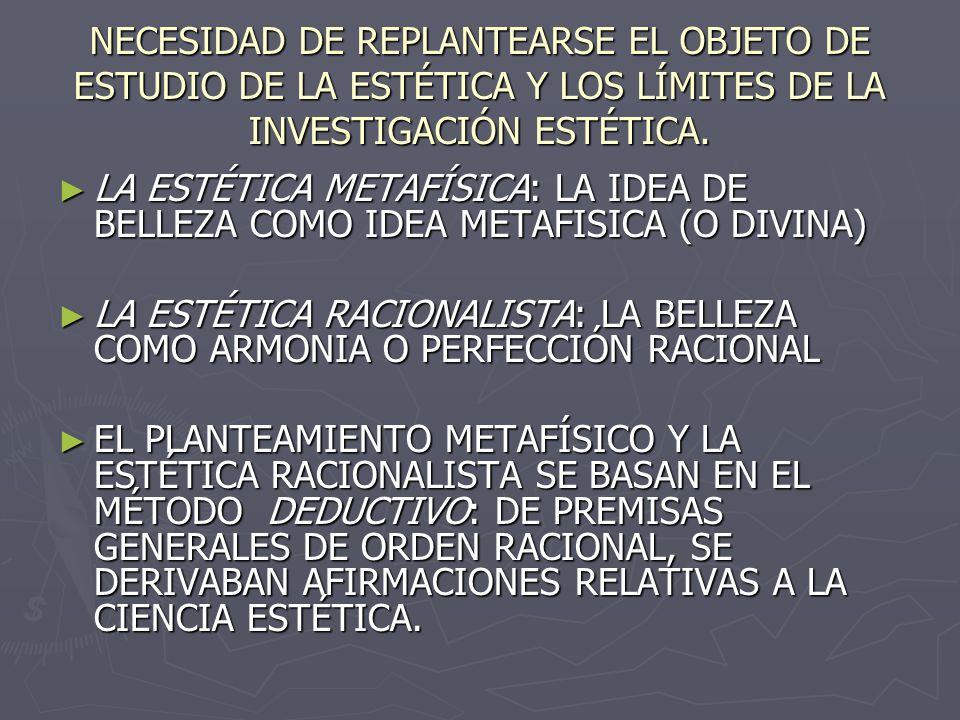 NECESIDAD DE REPLANTEARSE EL OBJETO DE ESTUDIO DE LA ESTÉTICA Y LOS LÍMITES DE LA INVESTIGACIÓN ESTÉTICA. LA ESTÉTICA METAFÍSICA: LA IDEA DE BELLEZA C