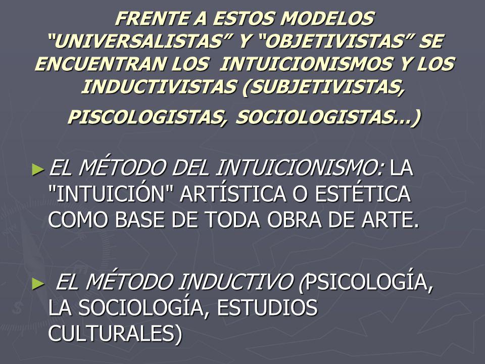FRENTE A ESTOS MODELOS UNIVERSALISTAS Y OBJETIVISTAS SE ENCUENTRAN LOS INTUICIONISMOS Y LOS INDUCTIVISTAS (SUBJETIVISTAS, PISCOLOGISTAS, SOCIOLOGISTAS…) EL MÉTODO DEL INTUICIONISMO: LA INTUICIÓN ARTÍSTICA O ESTÉTICA COMO BASE DE TODA OBRA DE ARTE.
