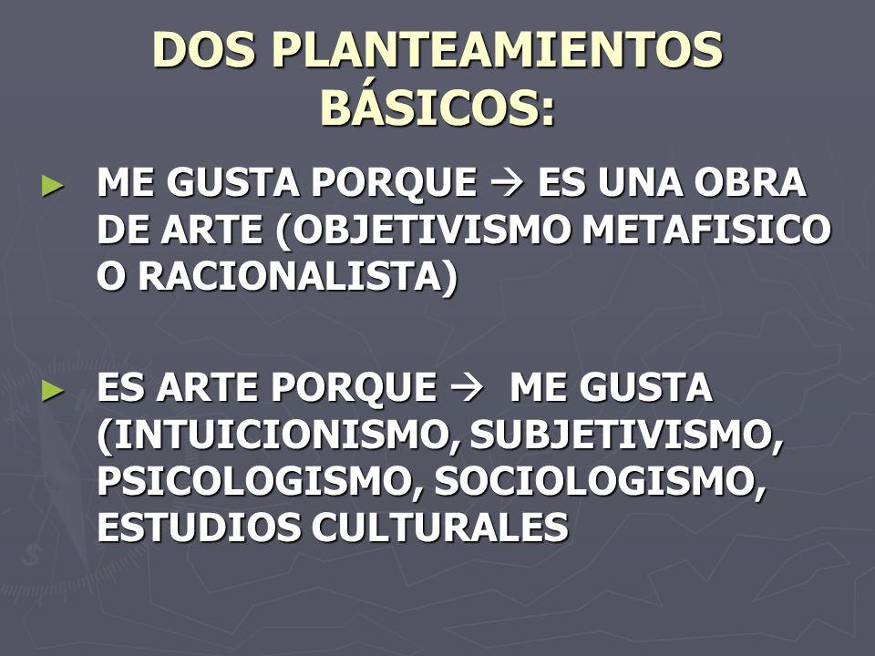 DOS PLANTEAMIENTOS BÁSICOS: ME GUSTA PORQUE ES UNA OBRA DE ARTE (OBJETIVISMO METAFISICO O RACIONALISTA) ME GUSTA PORQUE ES UNA OBRA DE ARTE (OBJETIVISMO METAFISICO O RACIONALISTA) ES ARTE PORQUE ME GUSTA (INTUICIONISMO, SUBJETIVISMO, PSICOLOGISMO, SOCIOLOGISMO, ESTUDIOS CULTURALES ES ARTE PORQUE ME GUSTA (INTUICIONISMO, SUBJETIVISMO, PSICOLOGISMO, SOCIOLOGISMO, ESTUDIOS CULTURALES