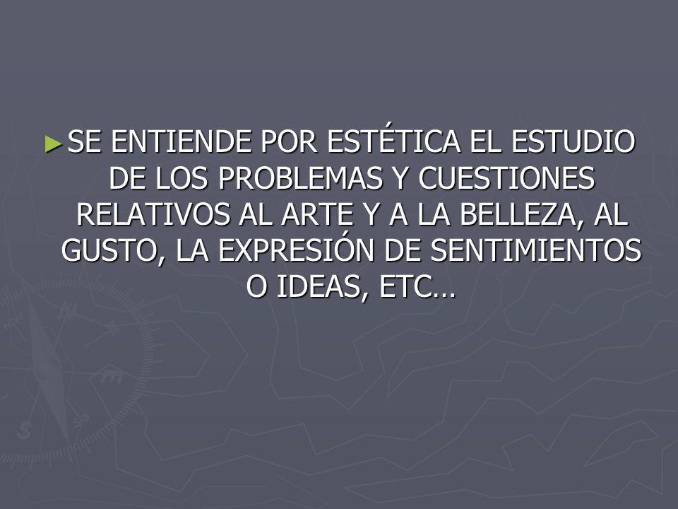 SE ENTIENDE POR ESTÉTICA EL ESTUDIO DE LOS PROBLEMAS Y CUESTIONES RELATIVOS AL ARTE Y A LA BELLEZA, AL GUSTO, LA EXPRESIÓN DE SENTIMIENTOS O IDEAS, ETC… SE ENTIENDE POR ESTÉTICA EL ESTUDIO DE LOS PROBLEMAS Y CUESTIONES RELATIVOS AL ARTE Y A LA BELLEZA, AL GUSTO, LA EXPRESIÓN DE SENTIMIENTOS O IDEAS, ETC…