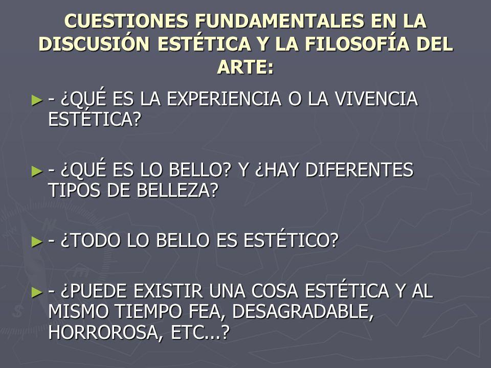 CUESTIONES FUNDAMENTALES EN LA DISCUSIÓN ESTÉTICA Y LA FILOSOFÍA DEL ARTE: - ¿QUÉ ES LA EXPERIENCIA O LA VIVENCIA ESTÉTICA? - ¿QUÉ ES LA EXPERIENCIA O