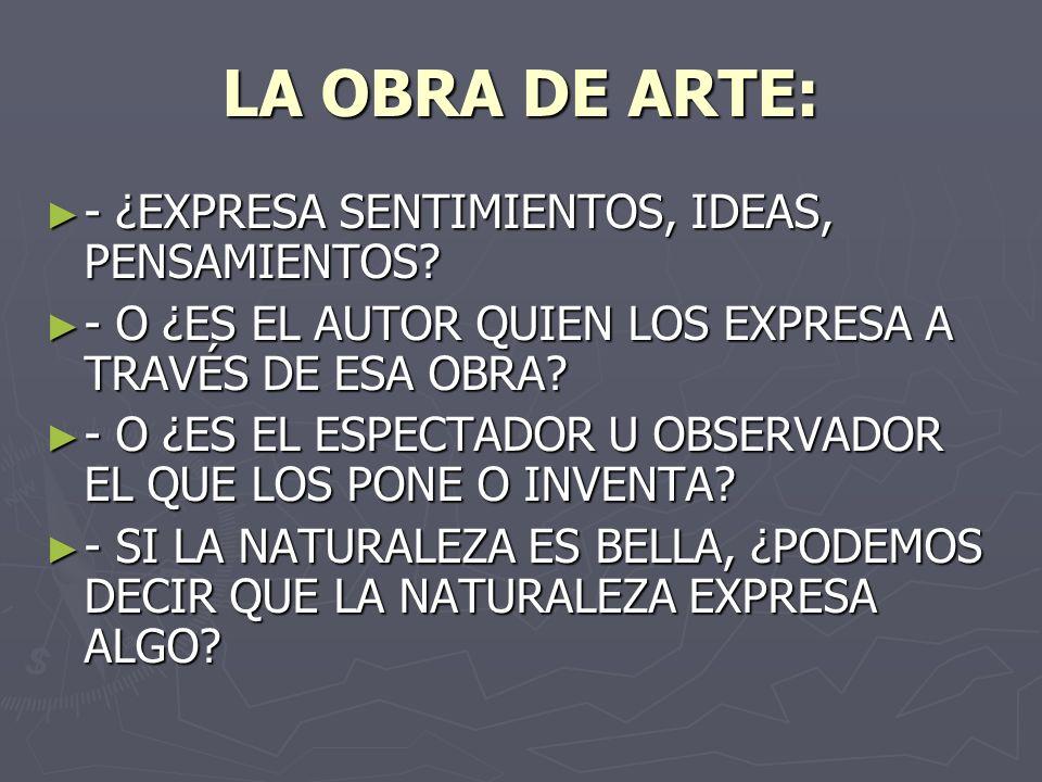 LA OBRA DE ARTE: - ¿EXPRESA SENTIMIENTOS, IDEAS, PENSAMIENTOS? - ¿EXPRESA SENTIMIENTOS, IDEAS, PENSAMIENTOS? - O ¿ES EL AUTOR QUIEN LOS EXPRESA A TRAV