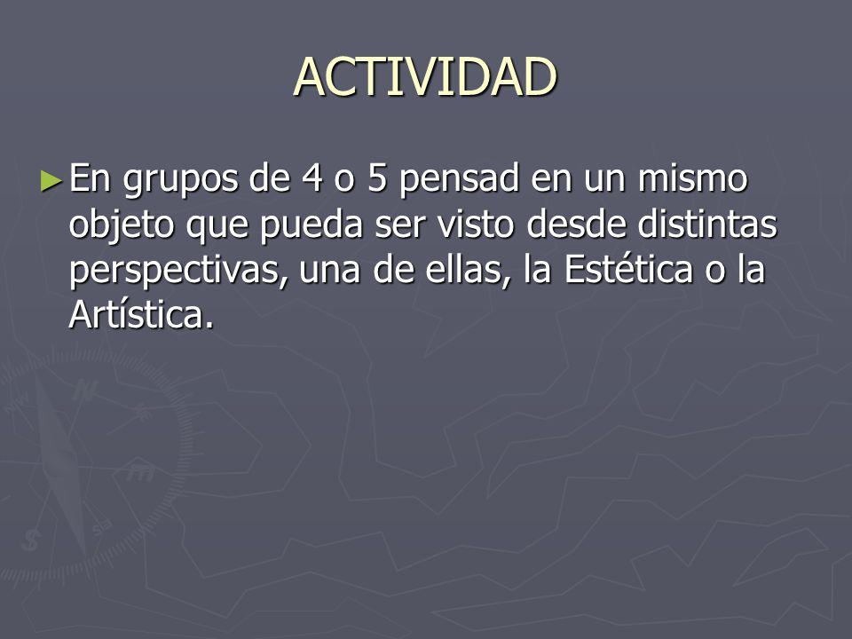 ACTIVIDAD En grupos de 4 o 5 pensad en un mismo objeto que pueda ser visto desde distintas perspectivas, una de ellas, la Estética o la Artística. En