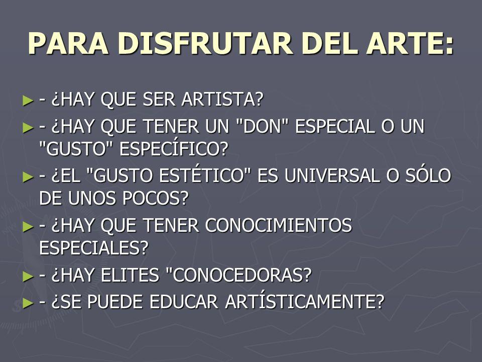 PARA DISFRUTAR DEL ARTE: - ¿HAY QUE SER ARTISTA? - ¿HAY QUE SER ARTISTA? - ¿HAY QUE TENER UN