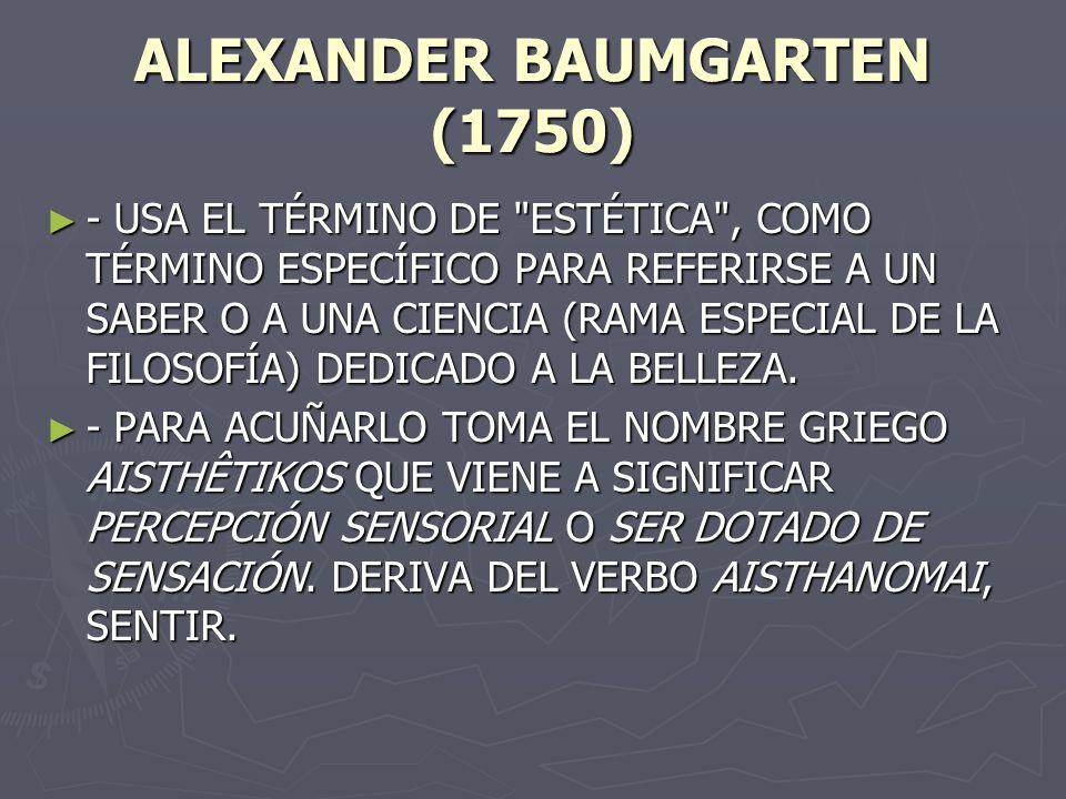 ALEXANDER BAUMGARTEN (1750) - USA EL TÉRMINO DE ESTÉTICA , COMO TÉRMINO ESPECÍFICO PARA REFERIRSE A UN SABER O A UNA CIENCIA (RAMA ESPECIAL DE LA FILOSOFÍA) DEDICADO A LA BELLEZA.