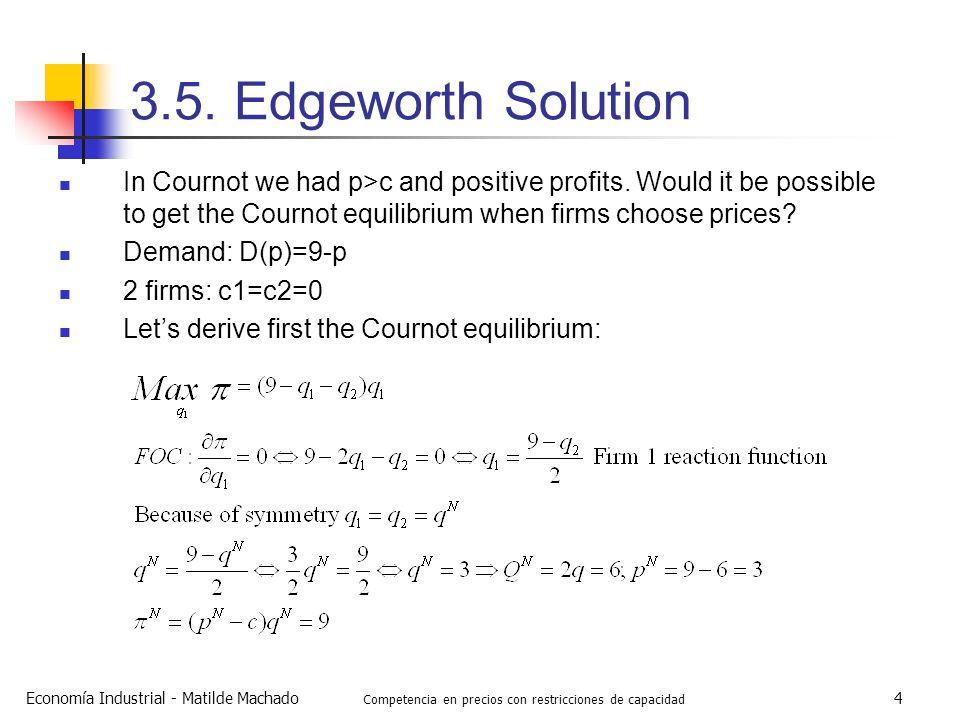 Economía Industrial - Matilde Machado Competencia en precios con restricciones de capacidad 4 3.5. Edgeworth Solution In Cournot we had p>c and positi