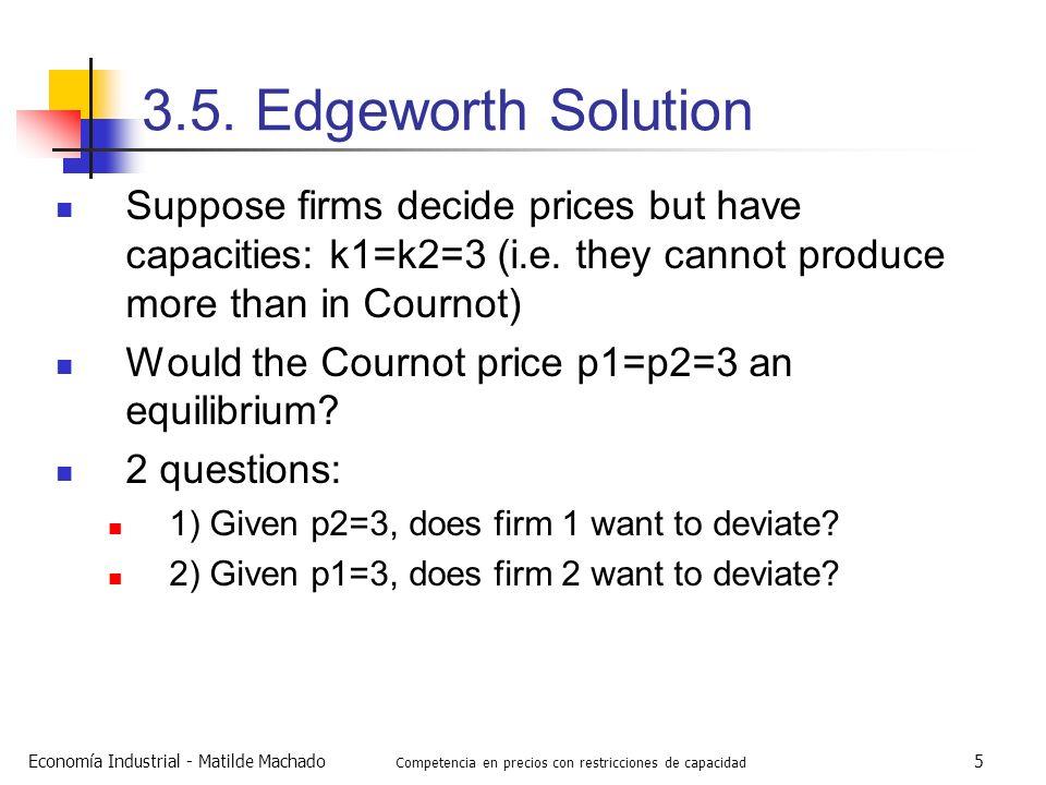 Economía Industrial - Matilde Machado Competencia en precios con restricciones de capacidad 5 3.5. Edgeworth Solution Suppose firms decide prices but