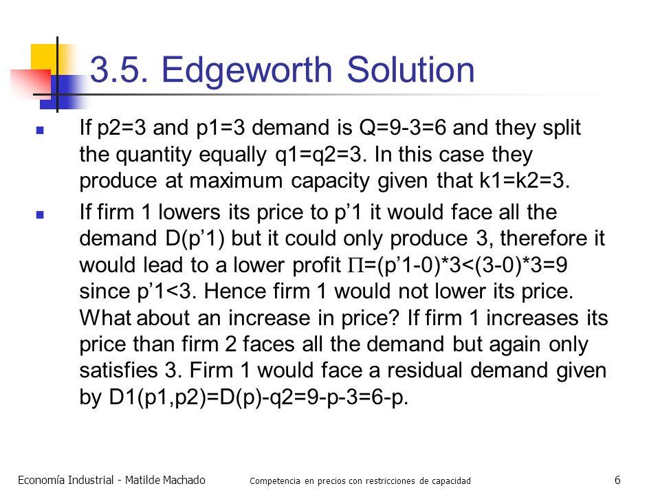 Economía Industrial - Matilde Machado Competencia en precios con restricciones de capacidad 6 3.5. Edgeworth Solution If p2=3 and p1=3 demand is Q=9-3