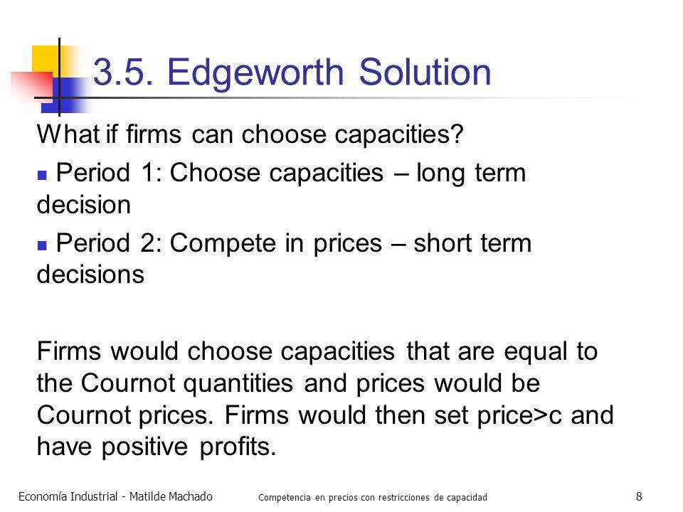 Economía Industrial - Matilde Machado Competencia en precios con restricciones de capacidad 8 3.5. Edgeworth Solution What if firms can choose capacit