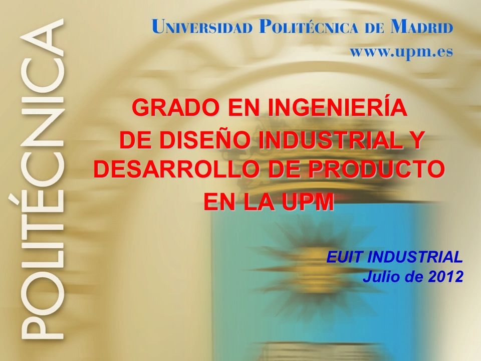 2 ESTRUCTURA + DENOMINACIÓN: Graduado/a en Ingeniería en Diseño Industrial y Desarrollo de Producto por la UPM - Actualizado: Julio de 2012 CARACTERÍSTICAS DEL PLAN DE ESTUDIOS DEL TÍTULO + ÁMBITO PROFESIONAL DEL TÍTULO + + INFORMACIÓN SOBRE EL ACCESO AL TÍTULO + + INFORMACIÓN SOBRE RESULTADOS ACADÉMICOS LO QUE LA UPM TE OFRECE + CENTRO EN EL QUE SE IMPARTE + LA OPINIÓN DE NUESTROS EGRESADOS Y ESTUDIANTES Y DESPUÉS DEL GRADO ….