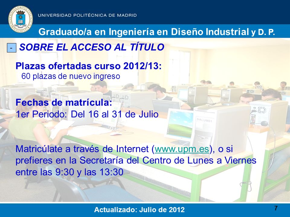 7 SOBRE EL ACCESO AL TÍTULO - Plazas ofertadas curso 2012/13: 60 plazas de nuevo ingreso Graduado/a en Ingeniería en Diseño Industrial y D. P. Actuali