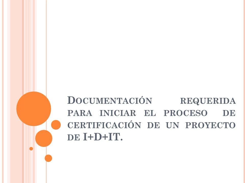D OCUMENTACIÓN REQUERIDA PARA INICIAR EL PROCESO DE CERTIFICACIÓN DE UN PROYECTO DE I+D+IT.