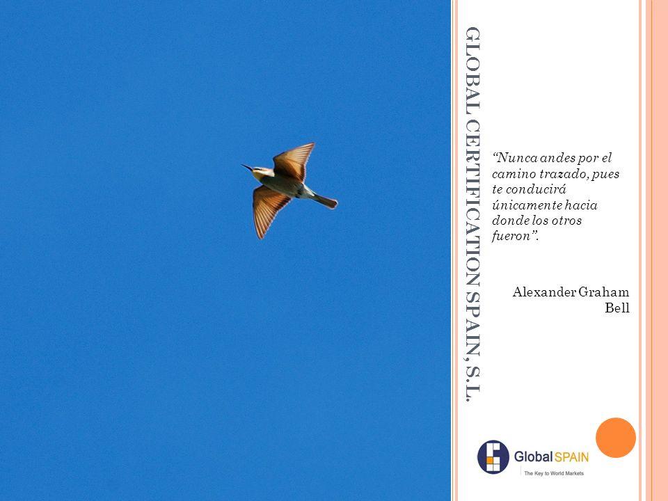 GLOBAL CERTIFICATION SPAIN, S.L. Nunca andes por el camino trazado, pues te conducirá únicamente hacia donde los otros fueron. Alexander Graham Bell