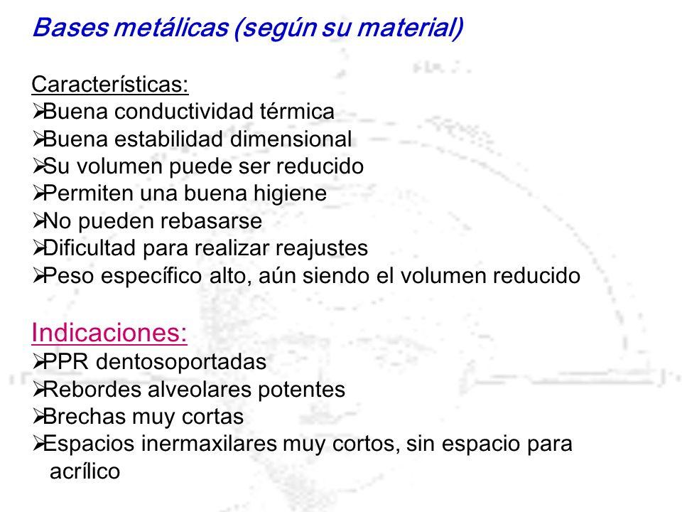 Bases mixtas, de acrílico con estructura metálica (material) (son las más habituales) Características generales: Peso específico mas bajo que las metálicas Permiten el rebasado Permiten mejor acabado estético que las metálicas El modelado de las superficies V y L es mejor que las metálicas Tipos y características de la estructura metálica: En forma de espina de pescado En forma de malla En forma de escalera Buen grosor Resistencia en su unión con el resto de la PPR No debe llegar, en extremos libres, ni a tuberosidad ni a trígono retromolar, que siempre serán acrílicos.