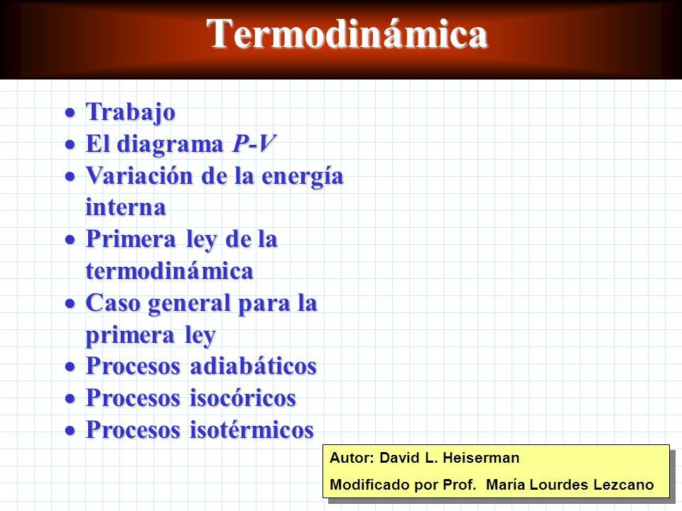 Termodinámica Trabajo Trabajo El diagrama P-V El diagrama P-V Variación de la energía interna Variación de la energía interna Primera ley de la termodinámica Primera ley de la termodinámica Caso general para la primera ley Caso general para la primera ley Procesos adiabáticos Procesos adiabáticos Procesos isocóricos Procesos isocóricos Procesos isotérmicos Procesos isotérmicos Autor: David L.