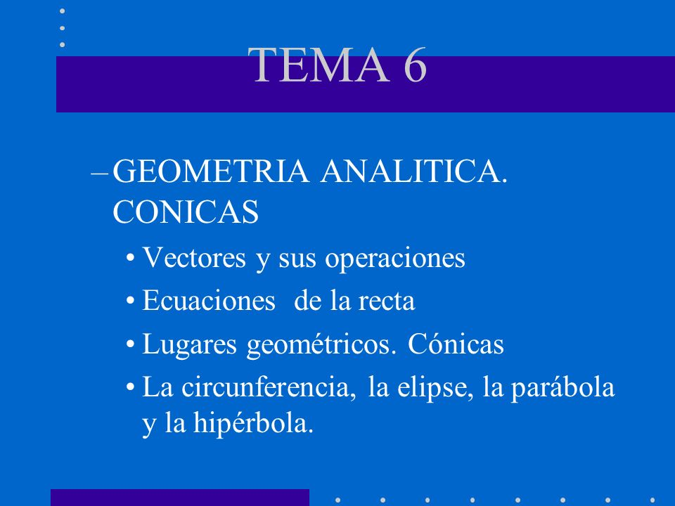 TEMA 6 –GEOMETRIA ANALITICA. CONICAS Vectores y sus operaciones Ecuaciones de la recta Lugares geométricos. Cónicas La circunferencia, la elipse, la p