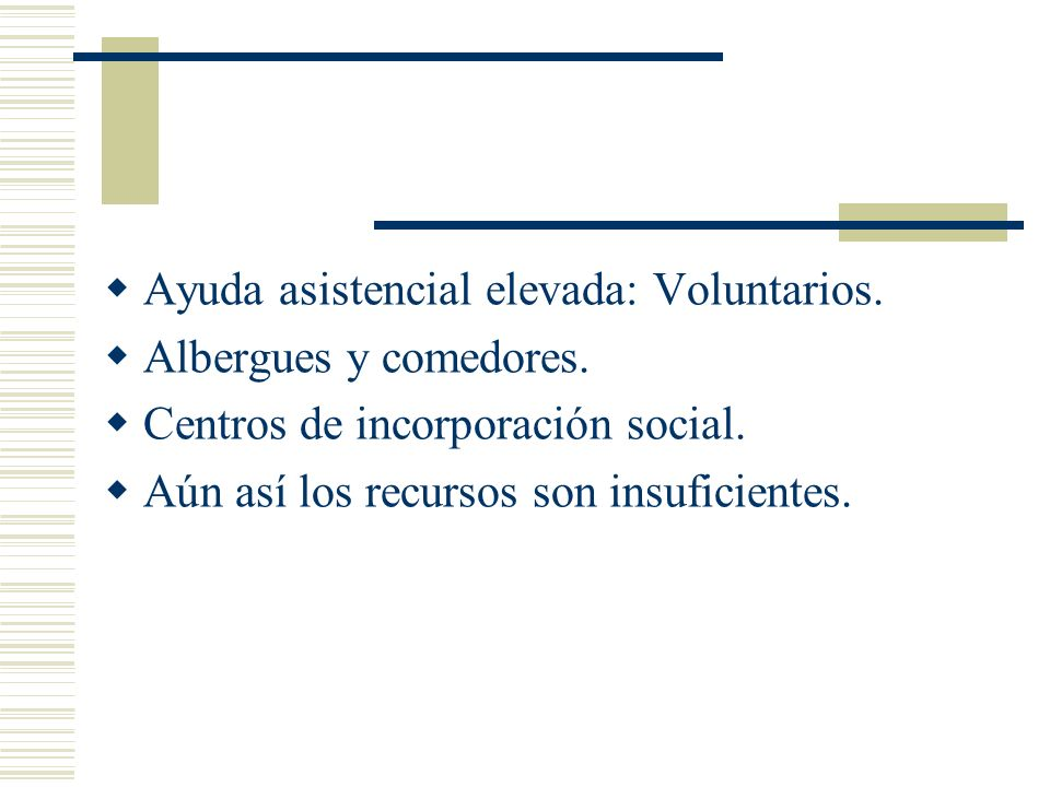 Ayuda asistencial elevada: Voluntarios. Albergues y comedores. Centros de incorporación social. Aún así los recursos son insuficientes.