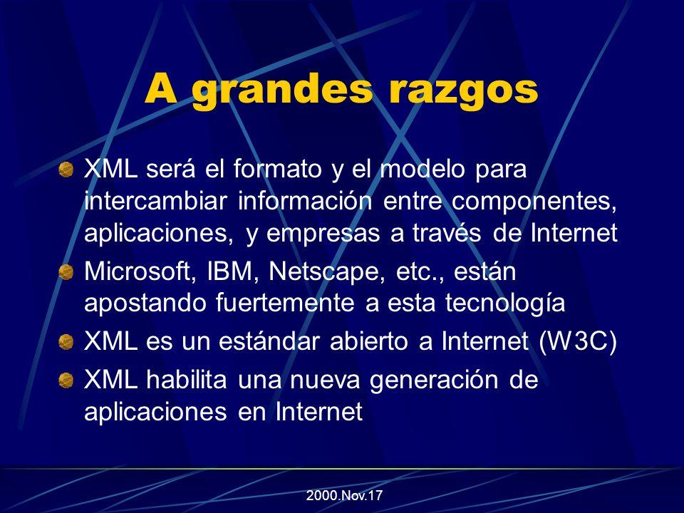 2000.Nov.17 A grandes razgos XML será el formato y el modelo para intercambiar información entre componentes, aplicaciones, y empresas a través de Internet Microsoft, IBM, Netscape, etc., están apostando fuertemente a esta tecnología XML es un estándar abierto a Internet (W3C) XML habilita una nueva generación de aplicaciones en Internet