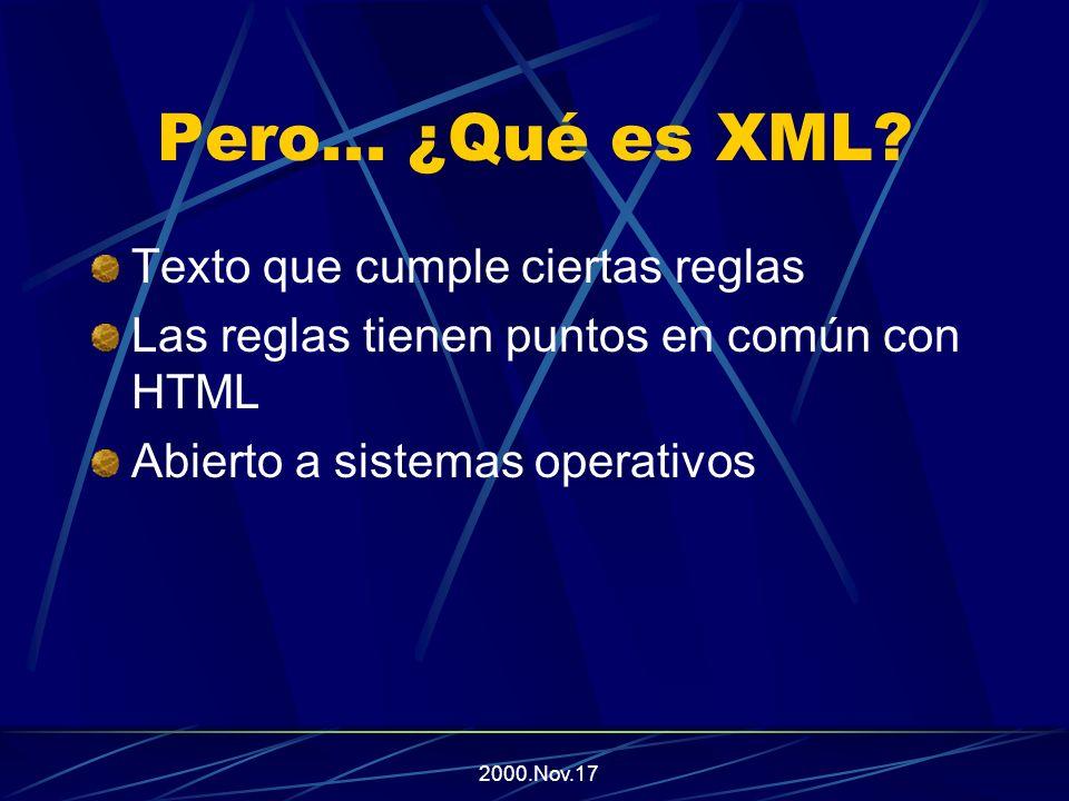 2000.Nov.17 HTML versus XML HTML se centra en el despliegue, y es menos estructurado Las etiquetas y atributos son fijos Es posible olvidar el cierre de alguna etiqueta XML es sobre datos, y es sumamente estructurado Las etiquetas y atributos son extensibles Se fuerza a tener una estructura consistente