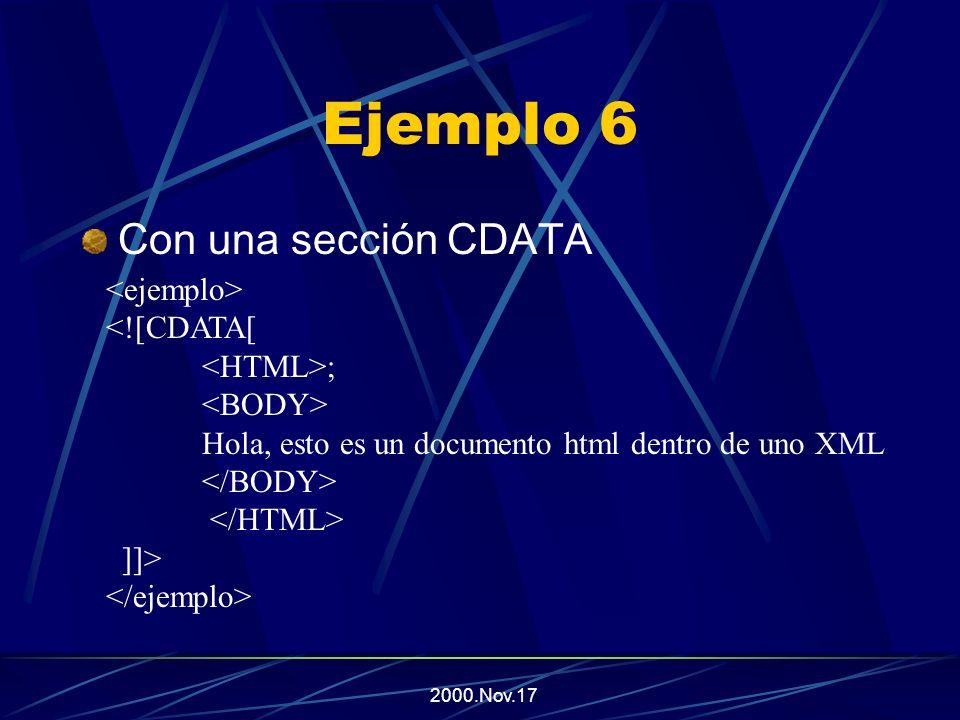 2000.Nov.17 Ejemplo 6 Sin una sección CDATA <HTML> <BODY> Hola, esto es un documento html dentro de uno XML </BODY> </HTML>