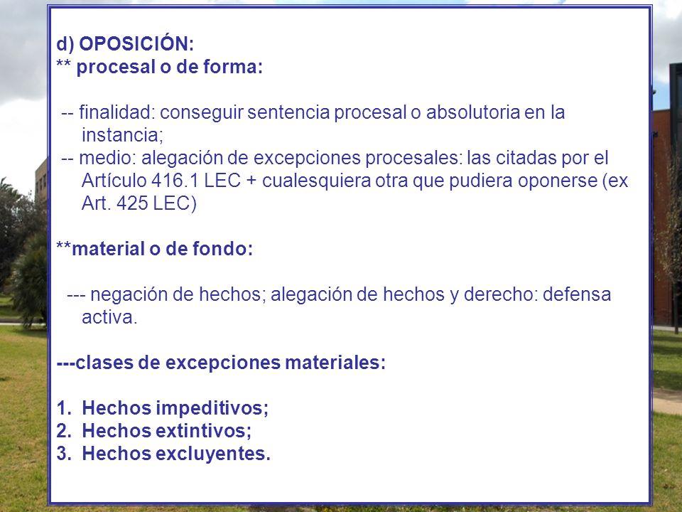 d) OPOSICIÓN: ** procesal o de forma: -- finalidad: conseguir sentencia procesal o absolutoria en la instancia; -- medio: alegación de excepciones pro
