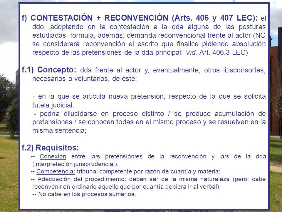 f) CONTESTACIÓN + RECONVENCIÓN (Arts. 406 y 407 LEC): el ddo, adoptando en la contestación a la dda alguna de las posturas estudiadas, formula, además