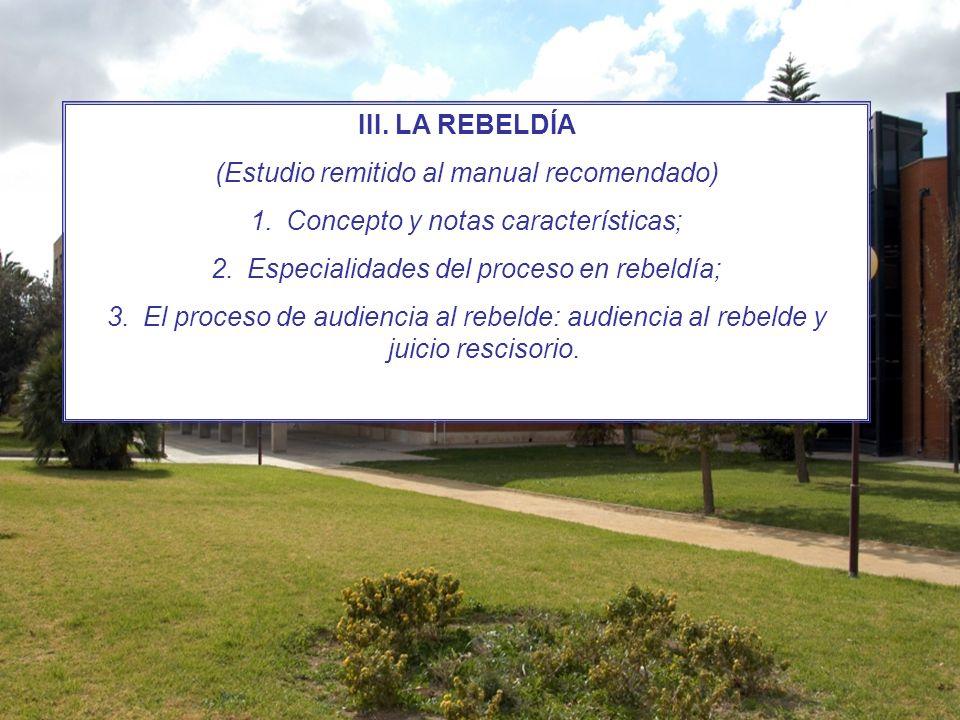 III. LA REBELDÍA (Estudio remitido al manual recomendado) 1.Concepto y notas características; 2.Especialidades del proceso en rebeldía; 3.El proceso d