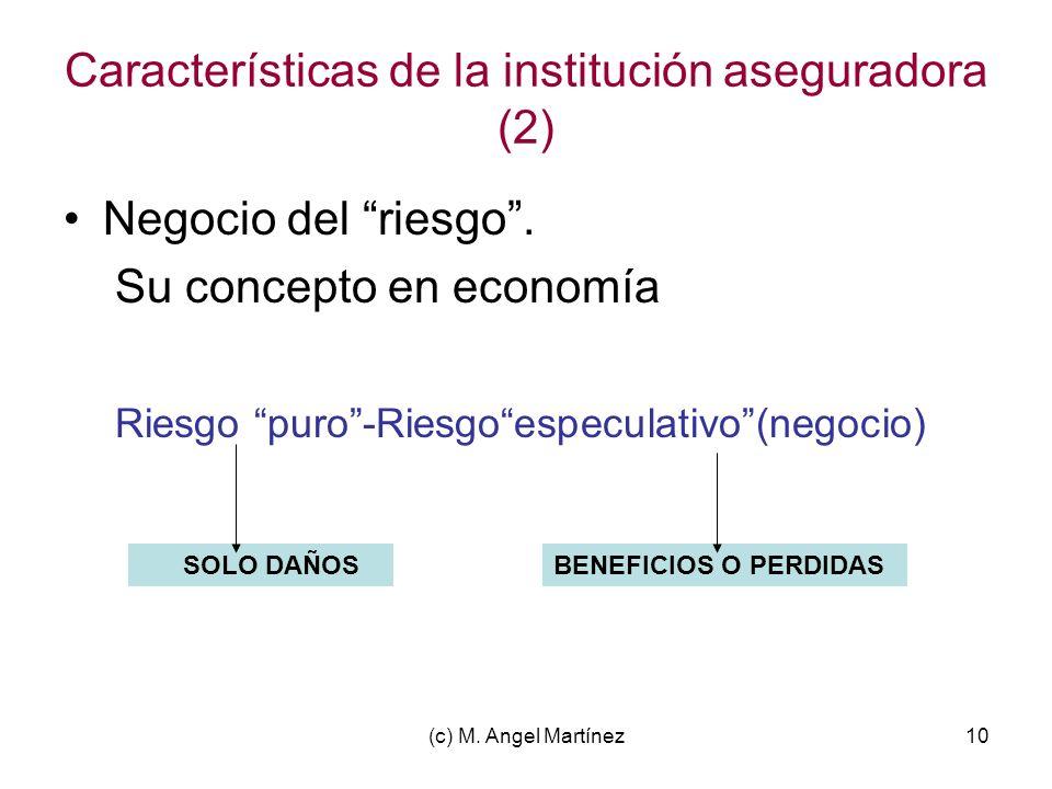 (c) M. Angel Martínez10 Características de la institución aseguradora (2) Negocio del riesgo. Su concepto en economía Riesgo puro-Riesgoespeculativo(n